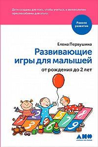 Елена Первушина -Развивающие игры для малышей от рождения до 2 лет