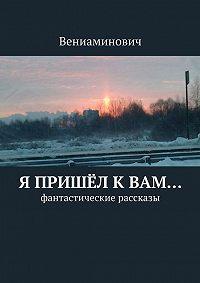 Вениаминович -Я пришёл кВам… Фантастические рассказы