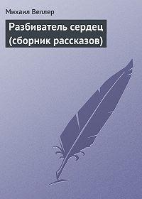 Михаил Веллер -Разбиватель сердец (сборник рассказов)
