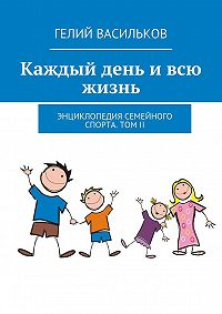 Гелий Васильков - Каждый день ивсю жизнь. Энциклопедия семейного спорта. Том II