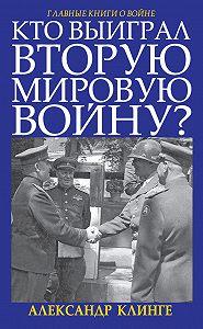 Александр Клинге -Кто выиграл Вторую мировую войну?