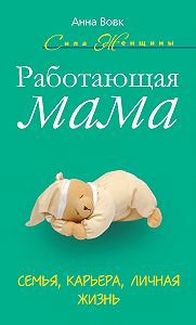 Анна Вовк - Работающая мама. Семья, карьера, личная жизнь