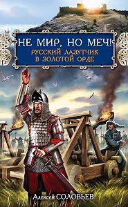 Алексей Соловьев -Не мир, но меч! Русский лазутчик в Золотой Орде