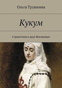 Ольга Трушкина -Кукум. Странствия вдвух Вселенных