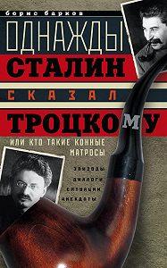 Борис Барков - Однажды Сталин сказал Троцкому, или Кто такие конные матросы. Ситуации, эпизоды, диалоги, анекдоты