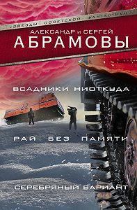 Александр Иванович Абрамов -Всадники ниоткуда. Рай без памяти. Серебряный вариант (сборник)