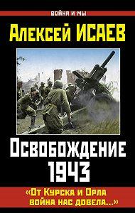 Алексей Валерьевич Исаев -Освобождение 1943. «От Курска и Орла война нас довела…»