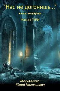 Юрий Москаленко -Малыш Гури. Книга четвёртая. «Нас не догонишь…»