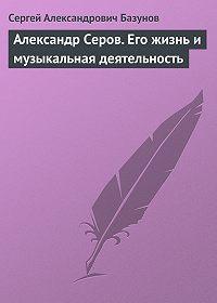 Сергей Александрович Базунов -Александр Серов. Его жизнь и музыкальная деятельность