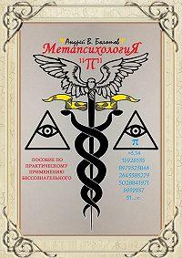 Андрей В. Болотов -Метапсихология «π». Пособие по практическому применению бессознательного