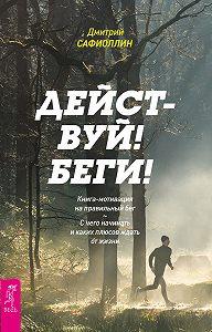 Дмитрий Сафиоллин -Действуй! Беги! Книга-мотивация на правильный бег. С чего начинать и каких плюсов ждать от жизни