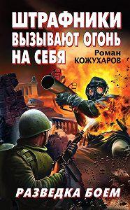 Роман Кожухаров -Штрафники вызывают огонь на себя. Разведка боем