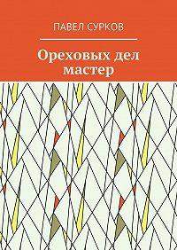 Павел Сурков -Ореховых дел мастер