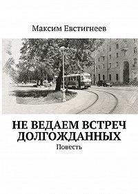 Максим Евстигнеев -Неведаем встреч долгожданных. Повесть