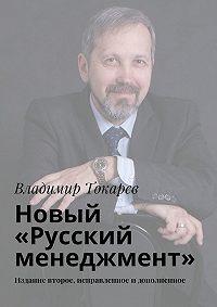 Владимир Токарев - Новый «Русский менеджмент». Издание второе, исправленное идополненное