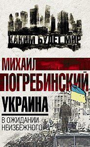 Михаил Погребинский -Украина. В ожидании неизбежного