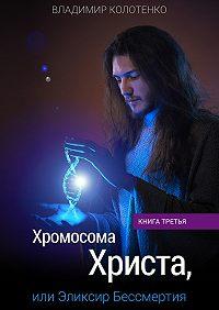 Владимир Колотенко - Хромосома Христа, или Эликсир Бессмертия. Книга третья