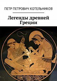 Петр Котельников - Легенды древней Греции