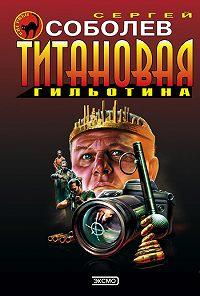 Сергей Соболев -Титановая гильотина