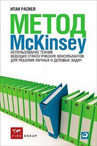 Итан Расиел -Метод McKinsey. Использование техник ведущих стратегических консультантов для решения личных и деловых задач