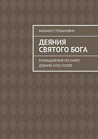 Михаил Стефанович -Деяния СвятогоБога. Размышления покниге Деяний Апостолов
