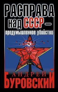 Андрей Буровский -Расправа над СССР – предумышленное убийство