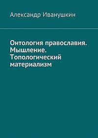 Александр Иванушкин -Онтология православия. Мышление. Топологический материализм