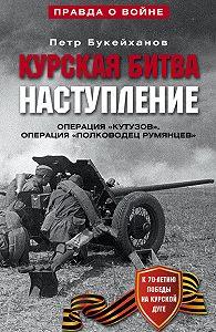 Петр Букейханов -Курская битва. Наступление. Операция «Кутузов». Операция «Полководец Румянцев». Июль-август 1943