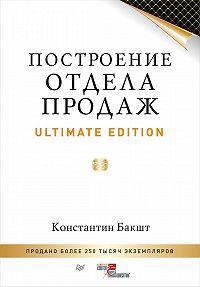 Константин Бакшт -Построение отдела продаж. Ultimate Edition