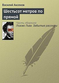 Василий П. Аксенов - Шестьсот метров по прямой