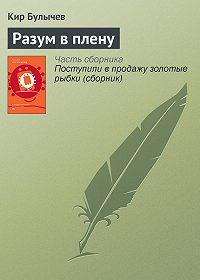 Кир Булычев -Разум в плену