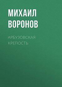 Михаил Воронов -Арбузовская крепость