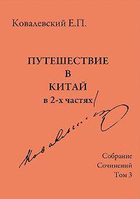 Егор Ковалевский -Собрание сочинений. Том 3. Путешествие в Китай в 2-х частях