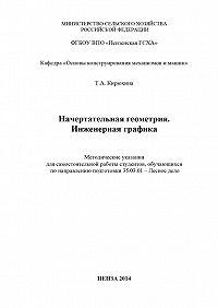 Татьяна Кирюхина - Начертательная геометрия. Инженерная графика