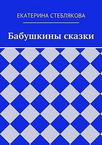 Екатерина Стеблякова -Бабушкины сказки