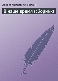 Эрнест Миллер Хемингуэй -В наше время (сборник)