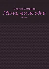 Сергей Семенов -Мама, мы неодни. Рассказы