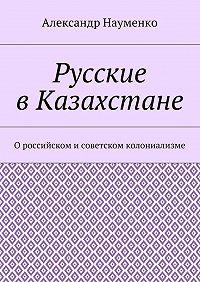 Александр Науменко -Русские вКазахстане. О российском исоветском колониализме
