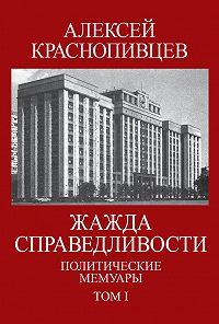 Алексей Краснопивцев -Жажда справедливости. Политические мемуары. Том I