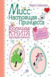 Вера Иванова -Мисс Настоящая Принцесса. Большая книга приключений для классных девчонок (сборник)