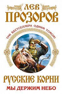 Лев Прозоров -Русские корни. Мы держим Небо (сборник)