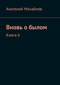 Анатолий Михайлов -Вновь обылом. Книга 6