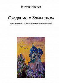 Виктор Кротов -Свидание с Замыслом. Христианский словарь афоризмов-определений