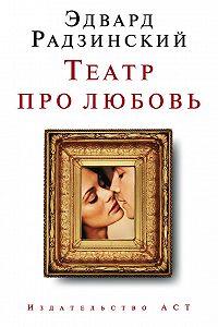 Эдвард Радзинский - Театр про любовь (сборник)