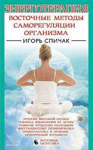 Игорь Спичак - Энерготерапия. Восточные методы саморегуляции организма