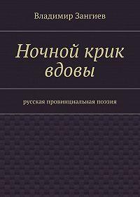 Владимир Зангиев -Ночной крик вдовы. Русская провинциальная поэзия