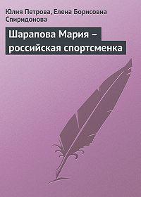 Елена Борисовна Спиридонова -Шарапова Мария – российская спортсменка