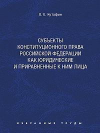 Олег Кутафин -Субъекты конституционного права Российской Федерации как юридические и приравненные к ним лица. Монография