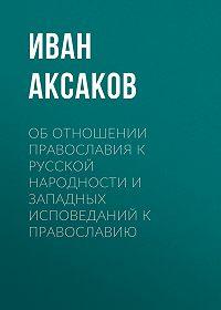Иван Сергеевич Аксаков -Об отношении православия к русской народности и западных исповеданий к православию
