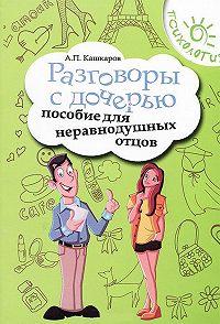 Андрей Кашкаров - Разговоры с дочерью. Пособие для неравнодушных отцов